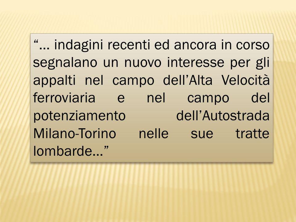 … indagini recenti ed ancora in corso segnalano un nuovo interesse per gli appalti nel campo dell'Alta Velocità ferroviaria e nel campo del potenziamento dell'Autostrada Milano-Torino nelle sue tratte lombarde…