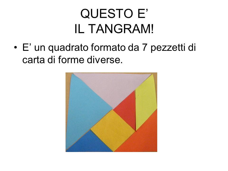 QUESTO E' IL TANGRAM! E' un quadrato formato da 7 pezzetti di carta di forme diverse.