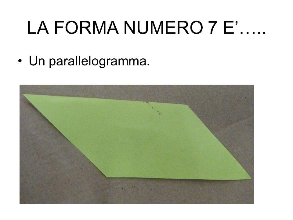LA FORMA NUMERO 7 E'….. Un parallelogramma.