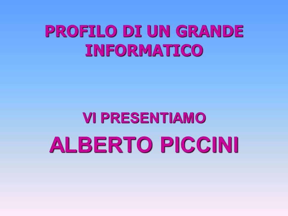 PROFILO DI UN GRANDE INFORMATICO VI PRESENTIAMO ALBERTO PICCINI