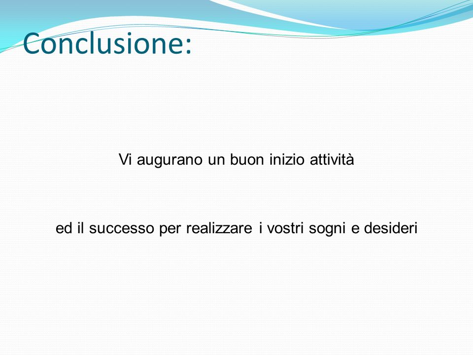 Conclusione:Vi augurano un buon inizio attività ed il successo per realizzare i vostri sogni e desideri