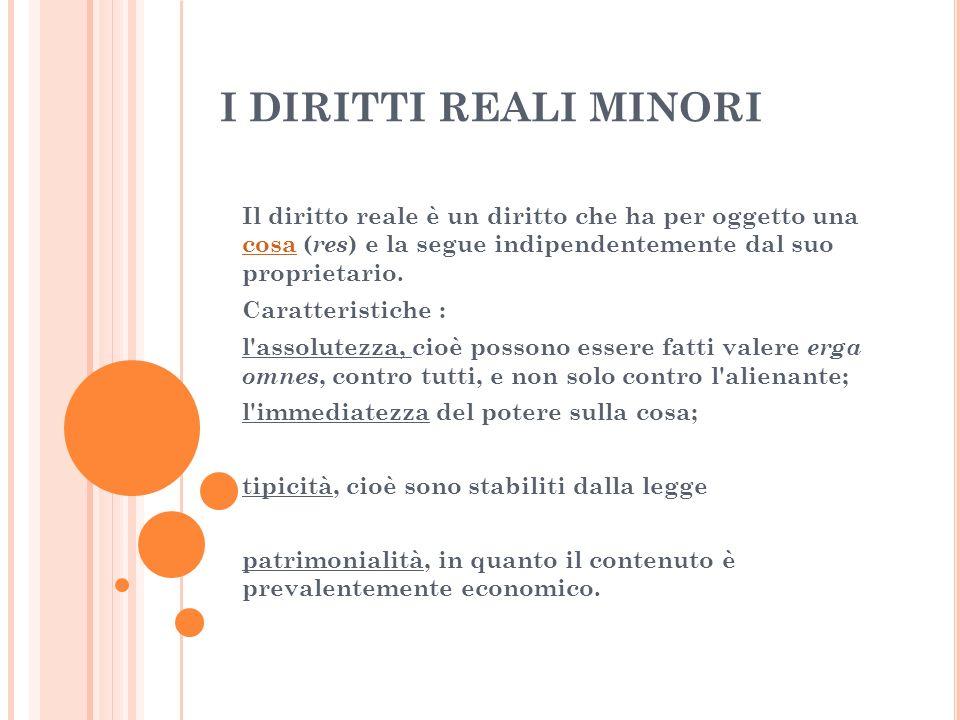 I DIRITTI REALI MINORIIl diritto reale è un diritto che ha per oggetto una cosa (res) e la segue indipendentemente dal suo proprietario.