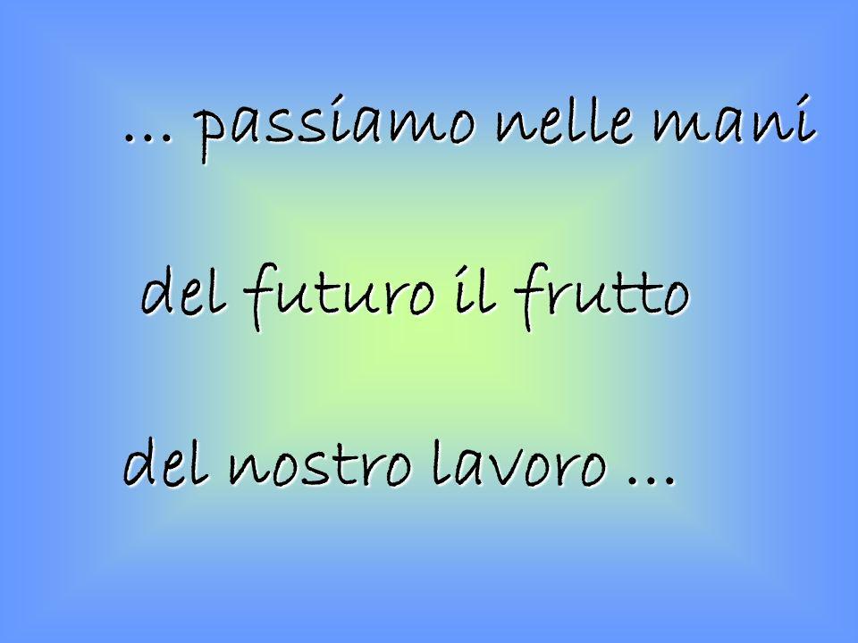 … passiamo nelle mani del futuro il frutto del nostro lavoro …