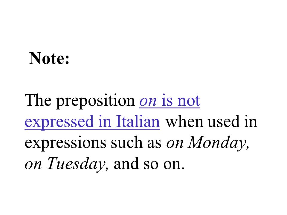 Note: The preposition on is not expressed in Italian when used in expressions such as on Monday, on Tuesday, and so on.