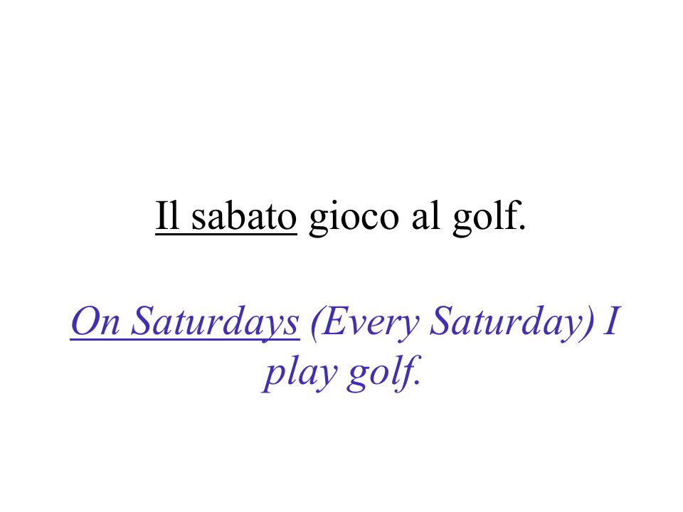 On Saturdays (Every Saturday) I play golf.