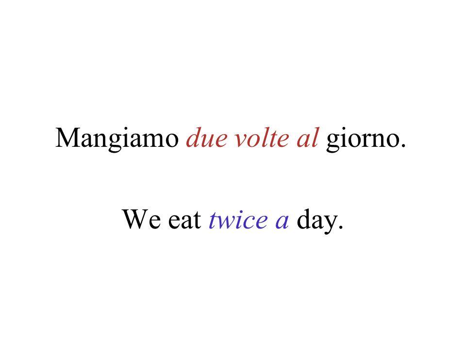 Mangiamo due volte al giorno.