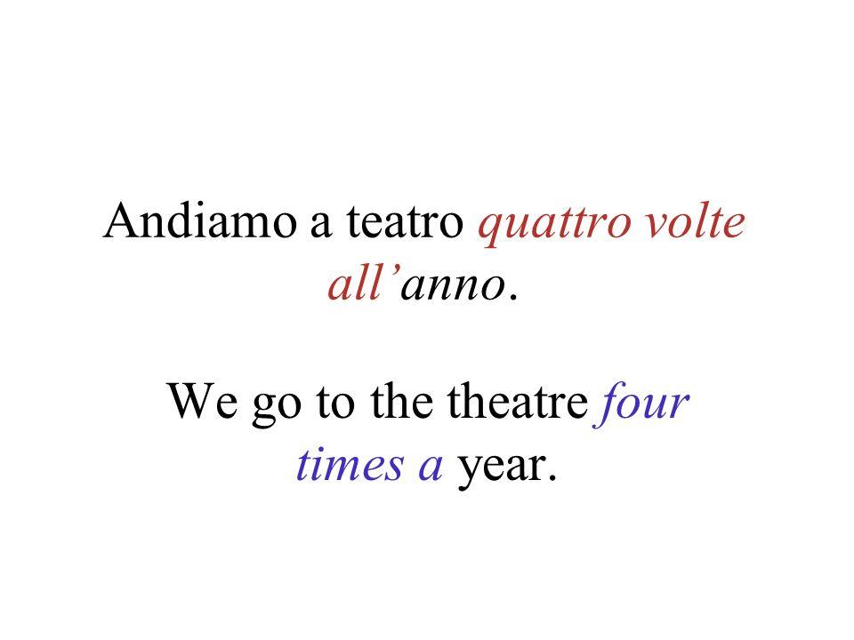 Andiamo a teatro quattro volte all'anno.