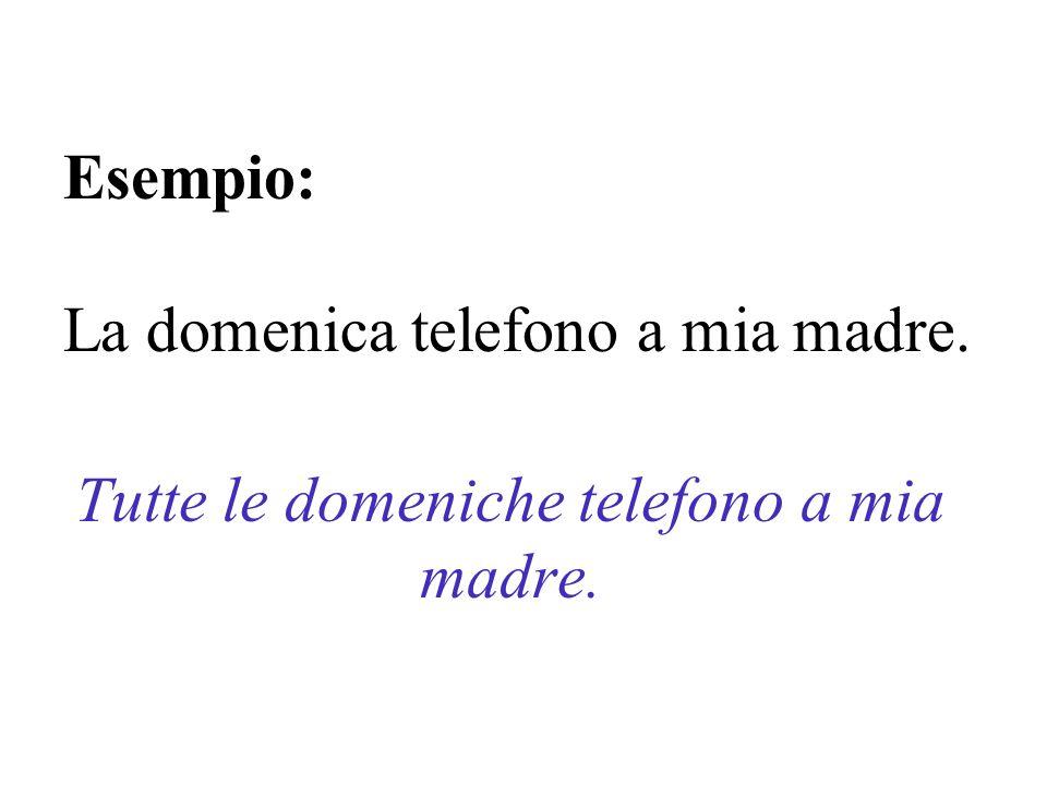 Esempio: La domenica telefono a mia madre.