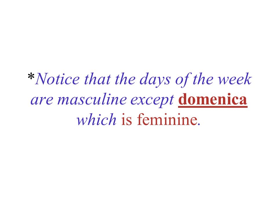 *Notice that the days of the week are masculine except domenica which is feminine.