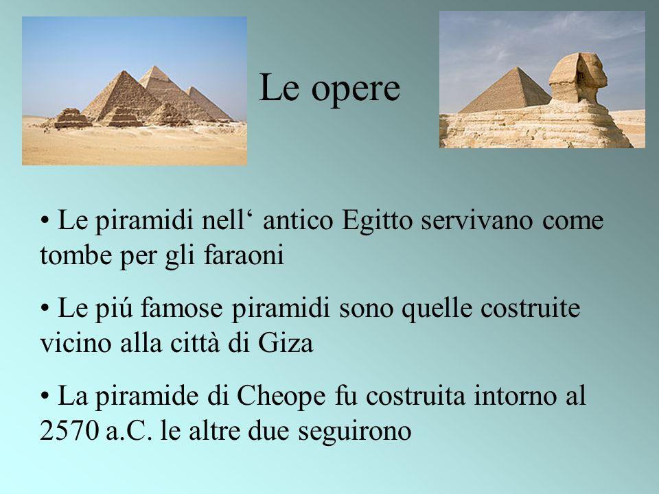 Le opereLe piramidi nell' antico Egitto servivano come tombe per gli faraoni. Le piú famose piramidi sono quelle costruite vicino alla città di Giza.
