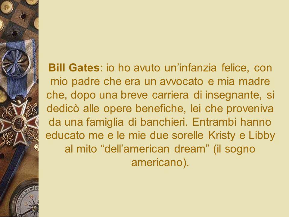 Bill Gates: io ho avuto un'infanzia felice, con mio padre che era un avvocato e mia madre che, dopo una breve carriera di insegnante, si dedicò alle opere benefiche, lei che proveniva da una famiglia di banchieri.