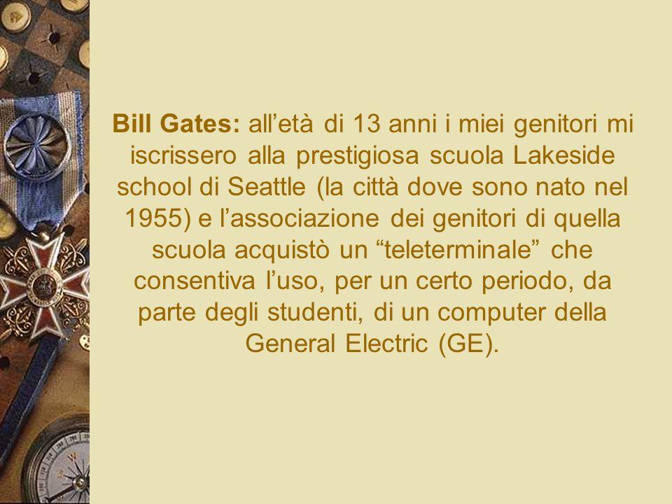 Bill Gates: all'età di 13 anni i miei genitori mi iscrissero alla prestigiosa scuola Lakeside school di Seattle (la città dove sono nato nel 1955) e l'associazione dei genitori di quella scuola acquistò un teleterminale che consentiva l'uso, per un certo periodo, da parte degli studenti, di un computer della General Electric (GE).