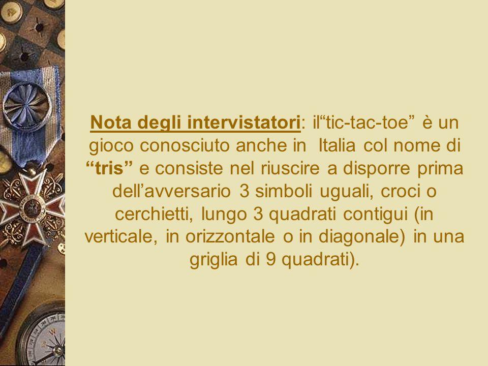 Nota degli intervistatori: il tic-tac-toe è un gioco conosciuto anche in Italia col nome di tris e consiste nel riuscire a disporre prima dell'avversario 3 simboli uguali, croci o cerchietti, lungo 3 quadrati contigui (in verticale, in orizzontale o in diagonale) in una griglia di 9 quadrati).