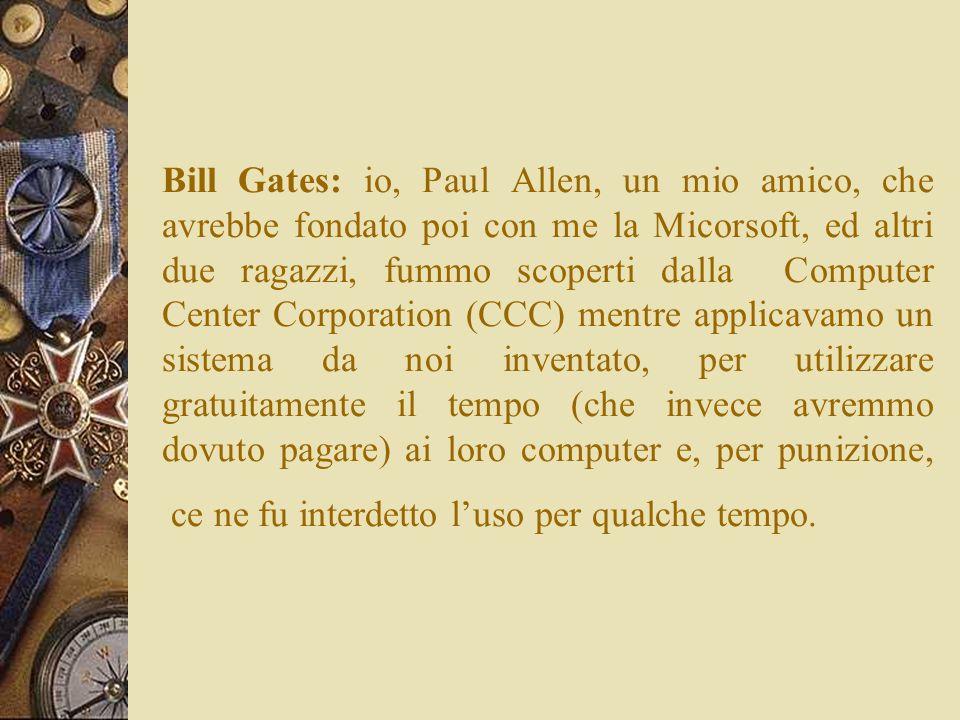 Bill Gates: io, Paul Allen, un mio amico, che avrebbe fondato poi con me la Micorsoft, ed altri due ragazzi, fummo scoperti dalla Computer Center Corporation (CCC) mentre applicavamo un sistema da noi inventato, per utilizzare gratuitamente il tempo (che invece avremmo dovuto pagare) ai loro computer e, per punizione, ce ne fu interdetto l'uso per qualche tempo.