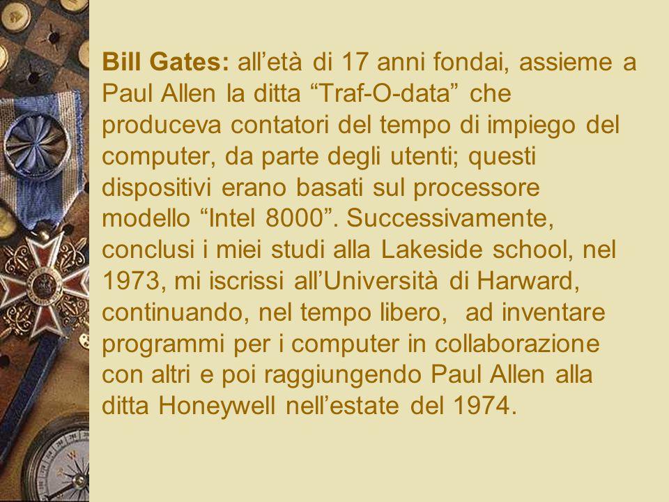 Bill Gates: all'età di 17 anni fondai, assieme a Paul Allen la ditta Traf-O-data che produceva contatori del tempo di impiego del computer, da parte degli utenti; questi dispositivi erano basati sul processore modello Intel 8000 .