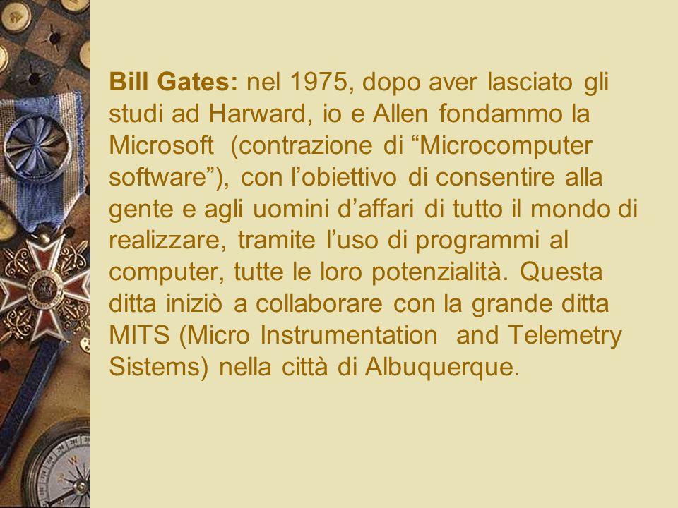 Bill Gates: nel 1975, dopo aver lasciato gli studi ad Harward, io e Allen fondammo la Microsoft (contrazione di Microcomputer software ), con l'obiettivo di consentire alla gente e agli uomini d'affari di tutto il mondo di realizzare, tramite l'uso di programmi al computer, tutte le loro potenzialità.