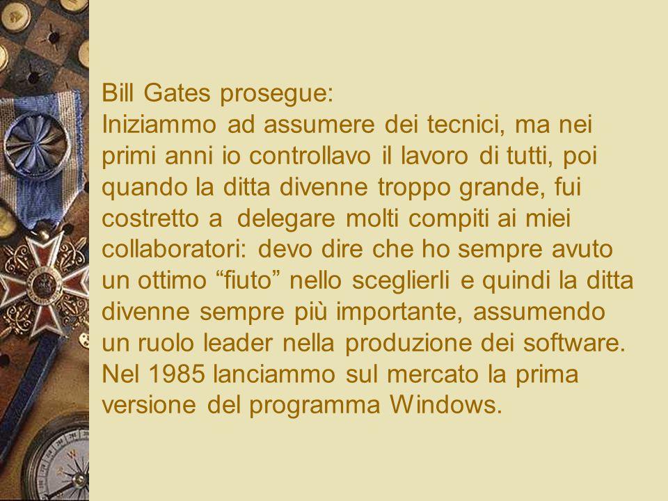 Bill Gates prosegue: Iniziammo ad assumere dei tecnici, ma nei primi anni io controllavo il lavoro di tutti, poi quando la ditta divenne troppo grande, fui costretto a delegare molti compiti ai miei collaboratori: devo dire che ho sempre avuto un ottimo fiuto nello sceglierli e quindi la ditta divenne sempre più importante, assumendo un ruolo leader nella produzione dei software.