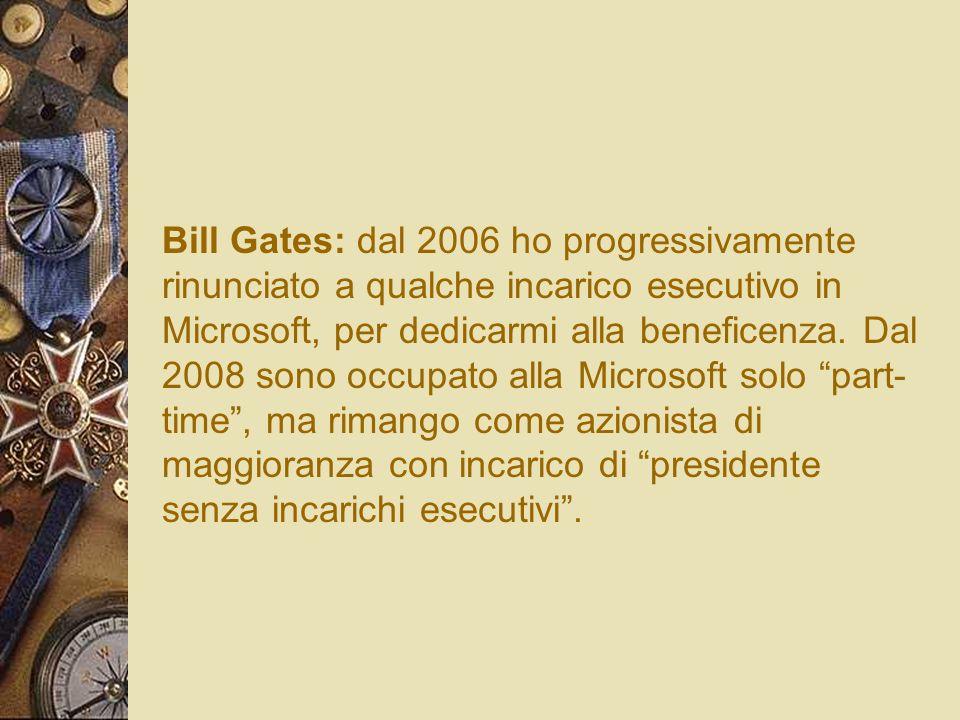 Bill Gates: dal 2006 ho progressivamente rinunciato a qualche incarico esecutivo in Microsoft, per dedicarmi alla beneficenza.