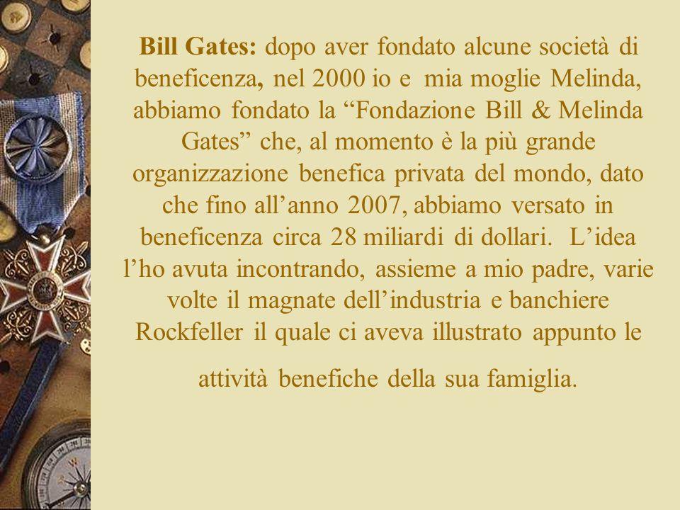 Bill Gates: dopo aver fondato alcune società di beneficenza, nel 2000 io e mia moglie Melinda, abbiamo fondato la Fondazione Bill & Melinda Gates che, al momento è la più grande organizzazione benefica privata del mondo, dato che fino all'anno 2007, abbiamo versato in beneficenza circa 28 miliardi di dollari.