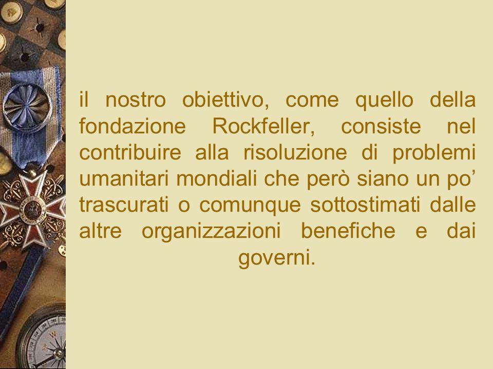 il nostro obiettivo, come quello della fondazione Rockfeller, consiste nel contribuire alla risoluzione di problemi umanitari mondiali che però siano un po' trascurati o comunque sottostimati dalle altre organizzazioni benefiche e dai governi.