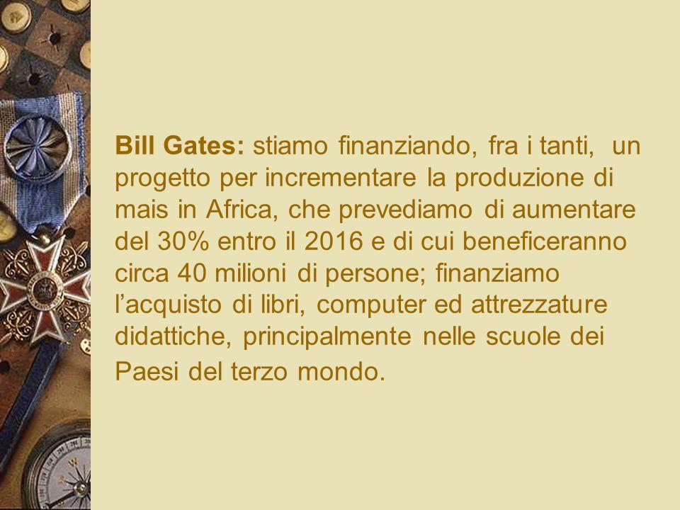 Bill Gates: stiamo finanziando, fra i tanti, un progetto per incrementare la produzione di mais in Africa, che prevediamo di aumentare del 30% entro il 2016 e di cui beneficeranno circa 40 milioni di persone; finanziamo l'acquisto di libri, computer ed attrezzature didattiche, principalmente nelle scuole dei Paesi del terzo mondo.