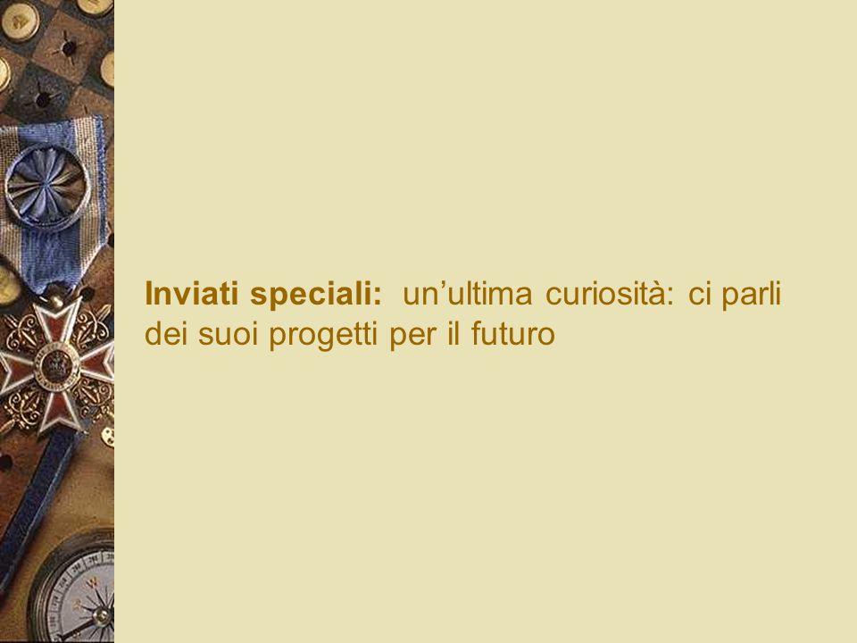 Inviati speciali: un'ultima curiosità: ci parli dei suoi progetti per il futuro