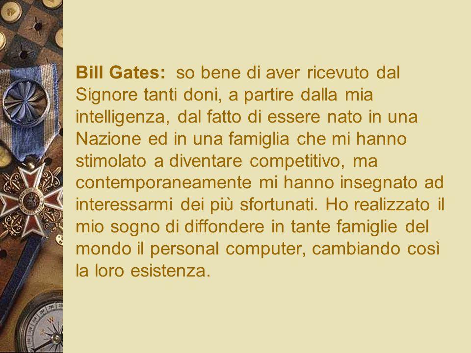 Bill Gates: so bene di aver ricevuto dal Signore tanti doni, a partire dalla mia intelligenza, dal fatto di essere nato in una Nazione ed in una famiglia che mi hanno stimolato a diventare competitivo, ma contemporaneamente mi hanno insegnato ad interessarmi dei più sfortunati.