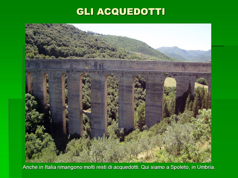 GLI ACQUEDOTTI Anche in Italia rimangono molti resti di acquedotti. Qui siamo a Spoleto, in Umbria.