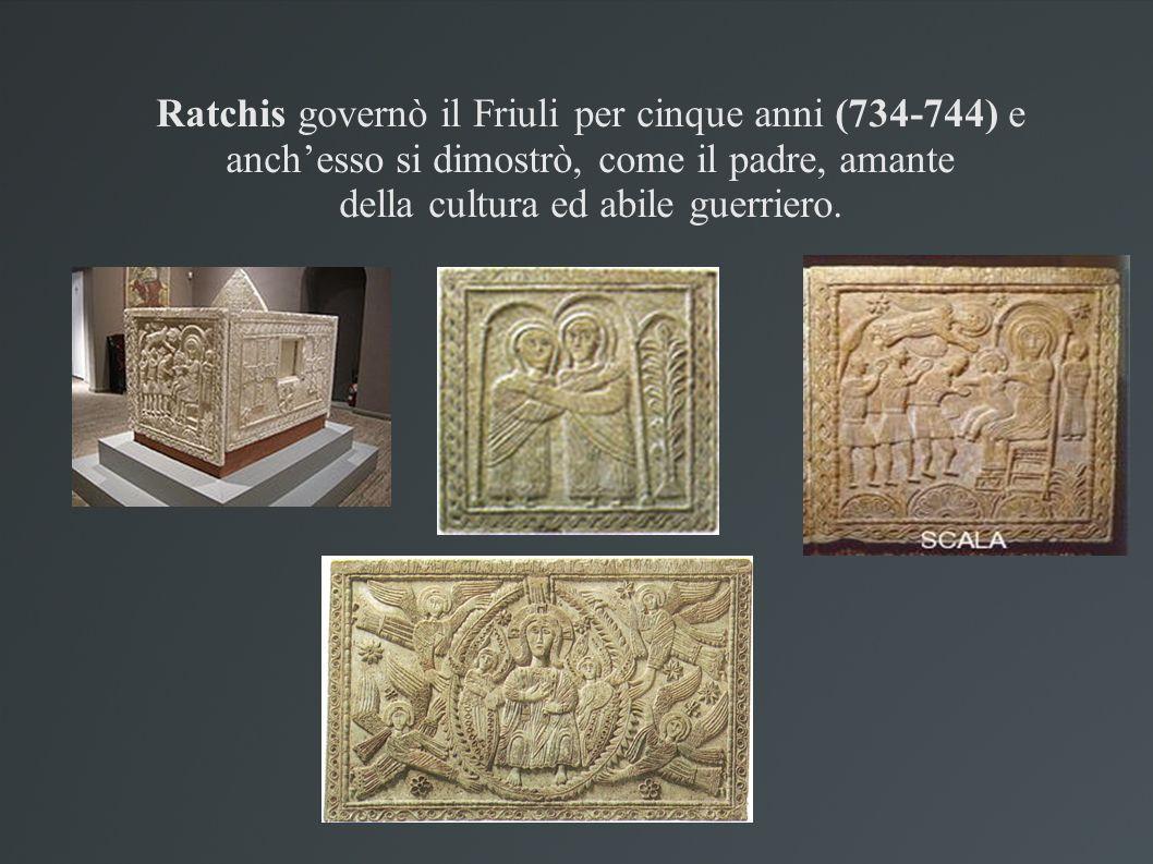 Ratchis governò il Friuli per cinque anni (734-744) e anch'esso si dimostrò, come il padre, amante della cultura ed abile guerriero.