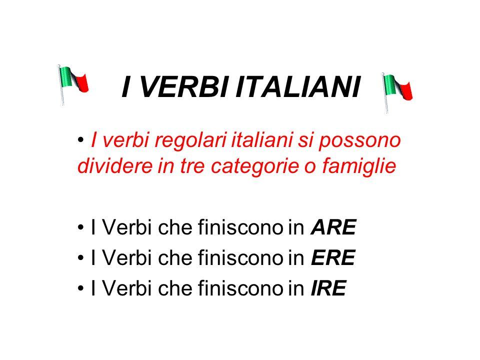 I VERBI ITALIANI I verbi regolari italiani si possono dividere in tre categorie o famiglie. I Verbi che finiscono in ARE.