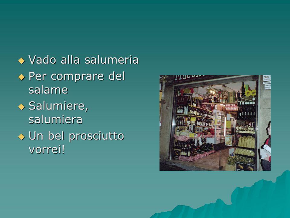Vado alla salumeria Per comprare del salame Salumiere, salumiera Un bel prosciutto vorrei!