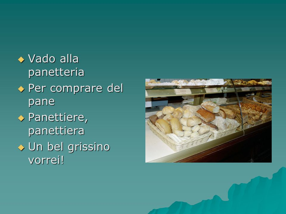 Vado alla panetteria Per comprare del pane Panettiere, panettiera Un bel grissino vorrei!