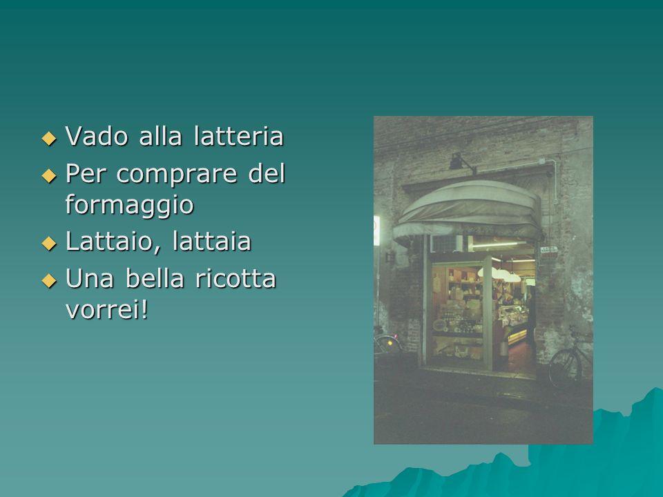 Vado alla latteria Per comprare del formaggio Lattaio, lattaia Una bella ricotta vorrei!