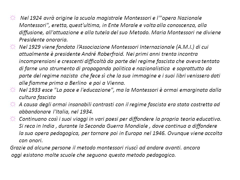 Nel 1924 avrà origine la scuola magistrale Montessori e l opera Nazionale Montessori , eretta, quest ultima, in Ente Morale e volta alla conoscenza, alla diffusione, all attuazione e alla tutela del suo Metodo. Maria Montessori ne diviene Presidente onoraria.