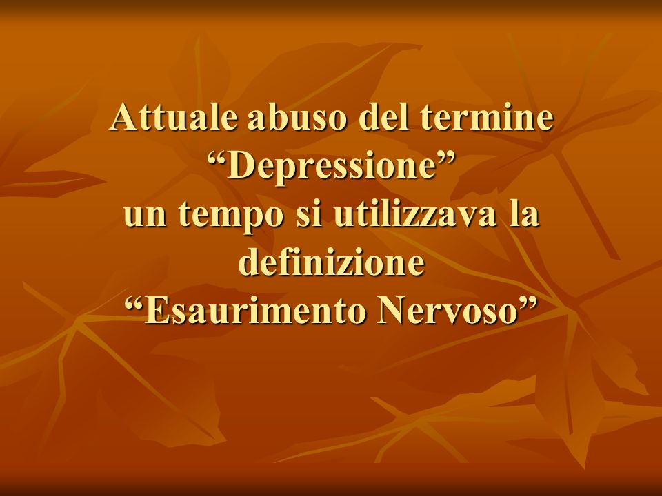 Attuale abuso del termine Depressione un tempo si utilizzava la definizione Esaurimento Nervoso