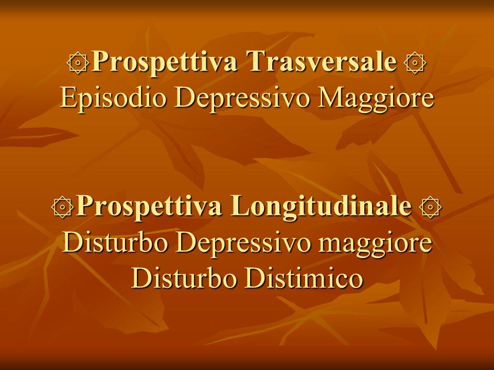 ۞Prospettiva Trasversale ۞ Episodio Depressivo Maggiore ۞Prospettiva Longitudinale ۞ Disturbo Depressivo maggiore Disturbo Distimico