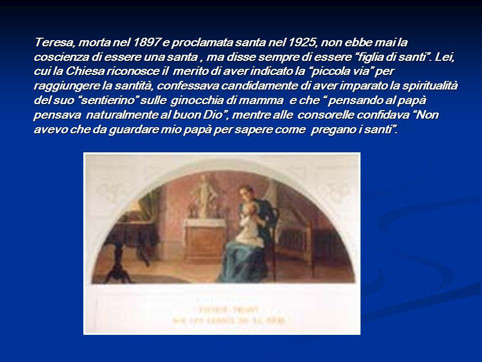 Teresa, morta nel 1897 e proclamata santa nel 1925, non ebbe mai la coscienza di essere una santa , ma disse sempre di essere figlia di santi .