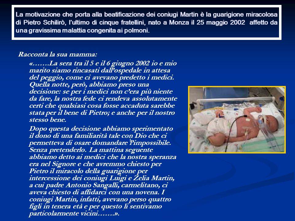 La motivazione che porta alla beatificazione dei coniugi Martin è la guarigione miracolosa di Pietro Schilirò, l'ultimo di cinque fratellini, nato a Monza il 25 maggio 2002 affetto da una gravissima malattia congenita ai polmoni.