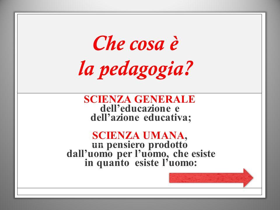 Che cosa è la pedagogia SCIENZA GENERALE dell'educazione e