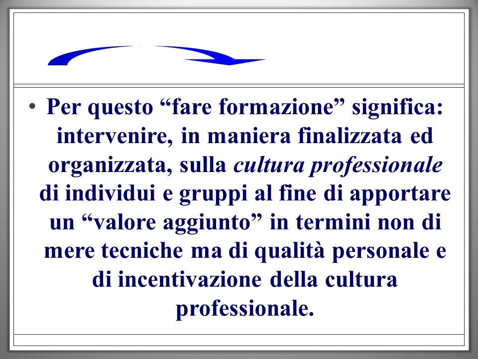 Per questo fare formazione significa: intervenire, in maniera finalizzata ed organizzata, sulla cultura professionale di individui e gruppi al fine di apportare un valore aggiunto in termini non di mere tecniche ma di qualità personale e di incentivazione della cultura professionale.