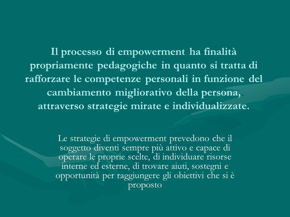 Il processo di empowerment ha finalità propriamente pedagogiche in quanto si tratta di rafforzare le competenze personali in funzione del cambiamento migliorativo della persona, attraverso strategie mirate e individualizzate.