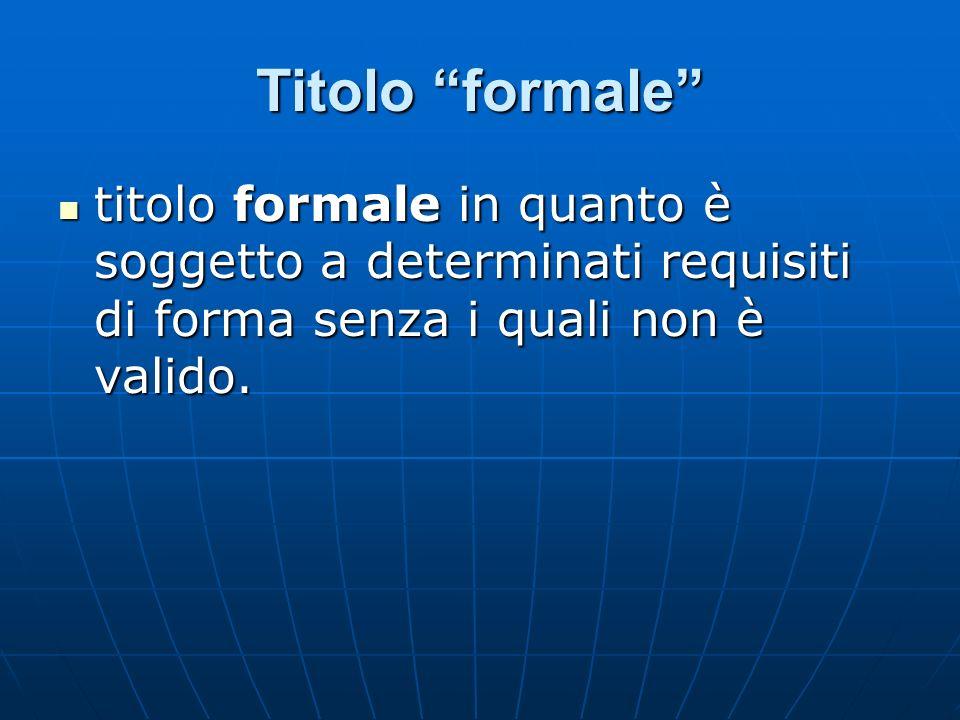 Titolo formale titolo formale in quanto è soggetto a determinati requisiti di forma senza i quali non è valido.