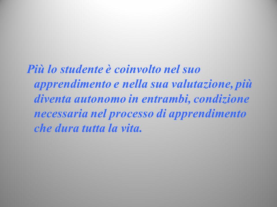 Più lo studente è coinvolto nel suo apprendimento e nella sua valutazione, più diventa autonomo in entrambi, condizione necessaria nel processo di apprendimento che dura tutta la vita.