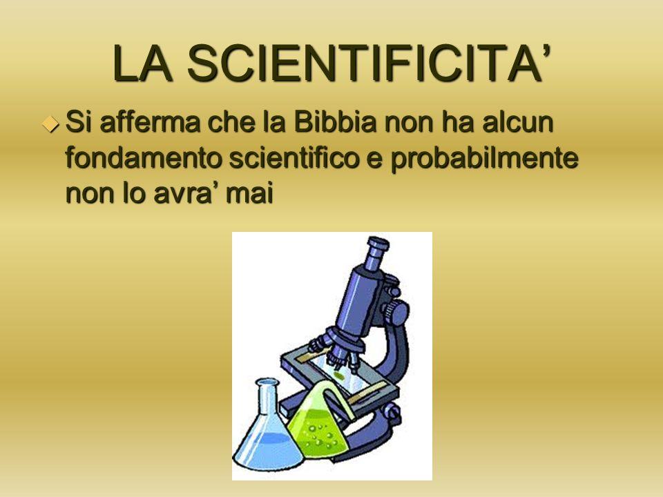 LA SCIENTIFICITA' Si afferma che la Bibbia non ha alcun fondamento scientifico e probabilmente non lo avra' mai.