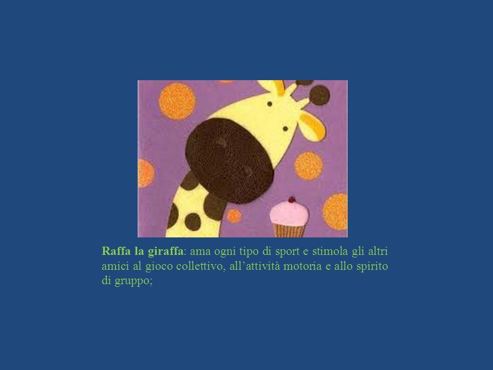 Raffa la giraffa: ama ogni tipo di sport e stimola gli altri amici al gioco collettivo, all'attività motoria e allo spirito di gruppo;