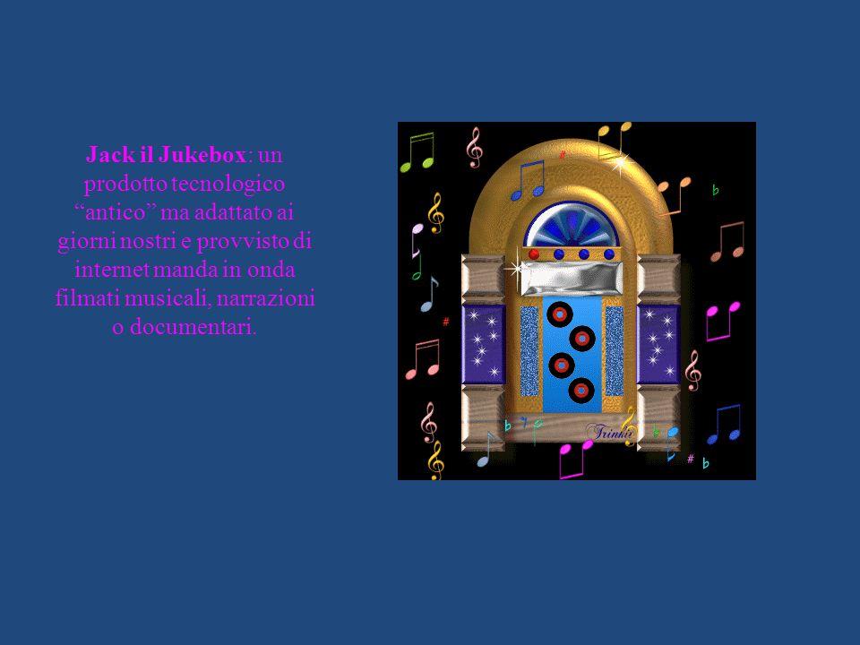 Jack il Jukebox: un prodotto tecnologico antico ma adattato ai giorni nostri e provvisto di internet manda in onda filmati musicali, narrazioni o documentari.