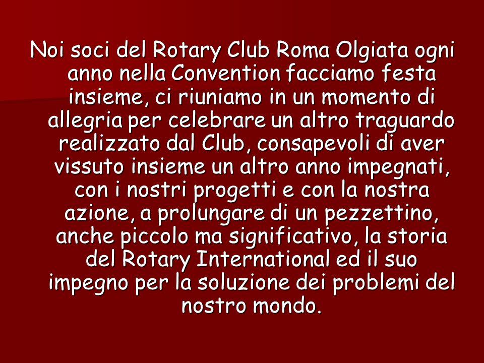 Noi soci del Rotary Club Roma Olgiata ogni anno nella Convention facciamo festa insieme, ci riuniamo in un momento di allegria per celebrare un altro traguardo realizzato dal Club, consapevoli di aver vissuto insieme un altro anno impegnati, con i nostri progetti e con la nostra azione, a prolungare di un pezzettino, anche piccolo ma significativo, la storia del Rotary International ed il suo impegno per la soluzione dei problemi del nostro mondo.
