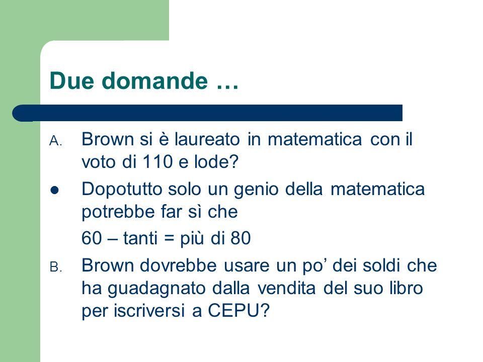 Due domande … Brown si è laureato in matematica con il voto di 110 e lode Dopotutto solo un genio della matematica potrebbe far sì che.