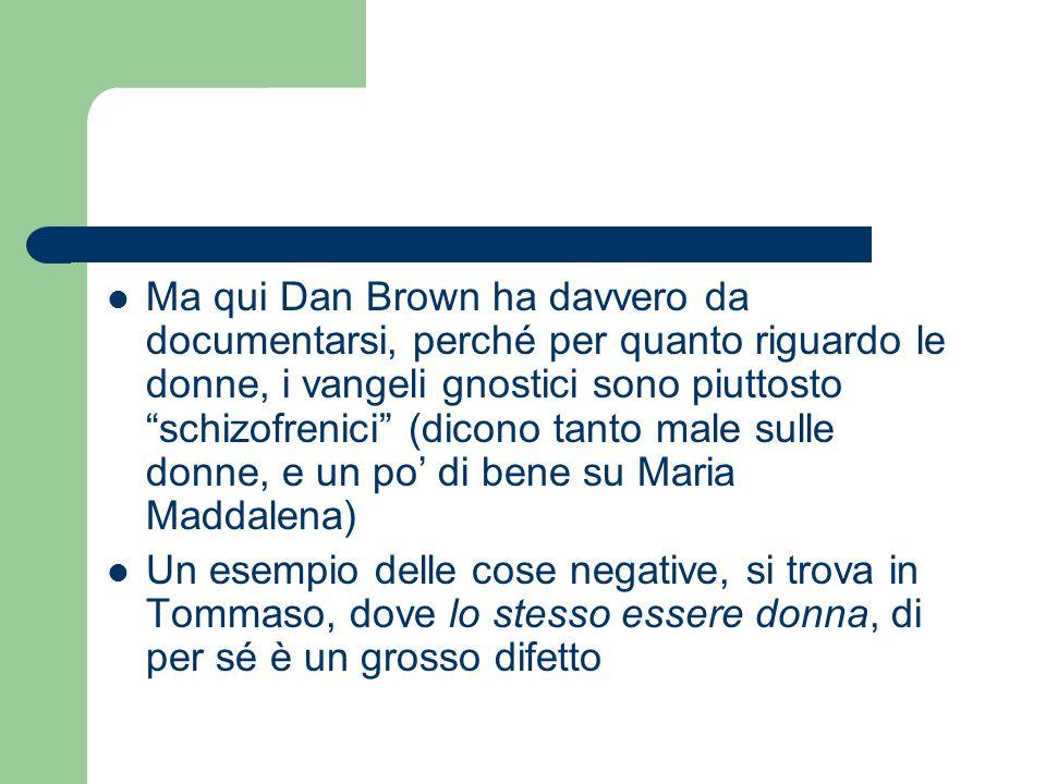 Ma qui Dan Brown ha davvero da documentarsi, perché per quanto riguardo le donne, i vangeli gnostici sono piuttosto schizofrenici (dicono tanto male sulle donne, e un po' di bene su Maria Maddalena)