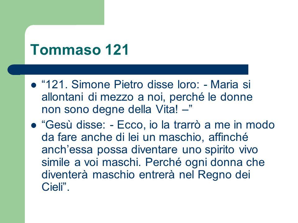 Tommaso 121 121. Simone Pietro disse loro: - Maria si allontani di mezzo a noi, perché le donne non sono degne della Vita! –